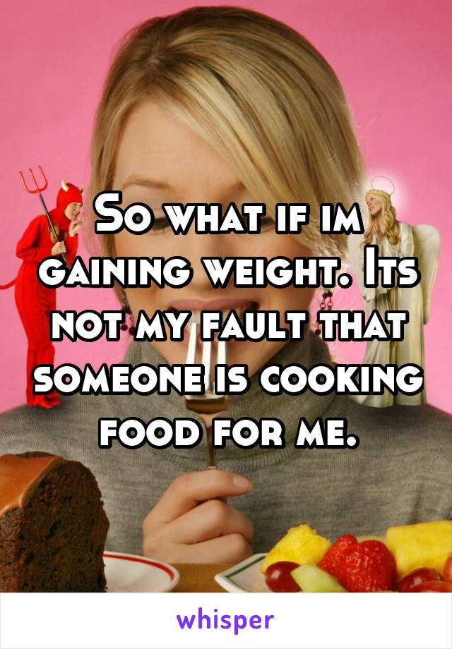 So what if im gaining weight. Its not my fault that someone is cooking food for me.