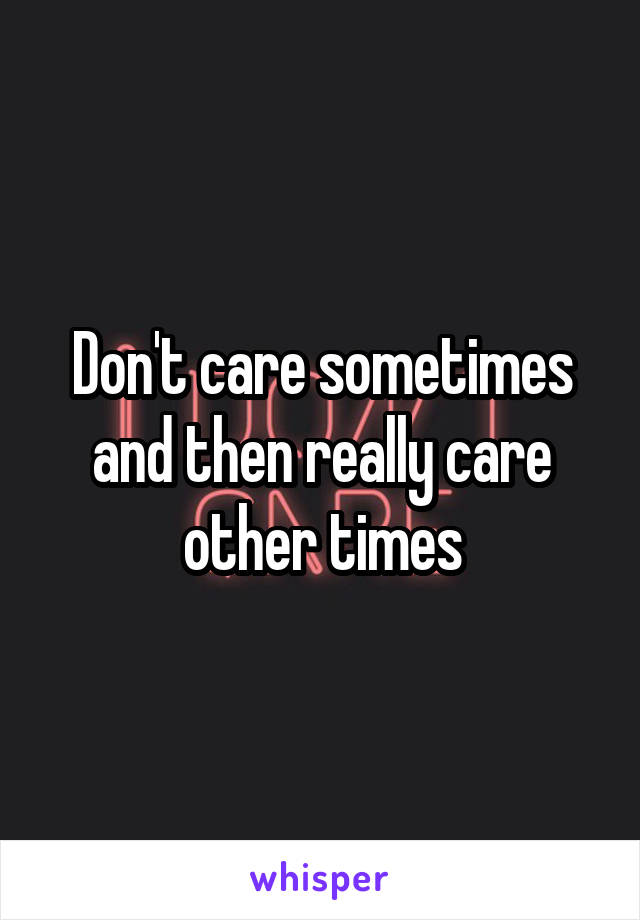 Don't care sometimes and then really care other times