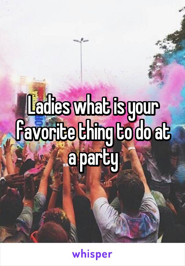Ladies what is your favorite thing to do at a party