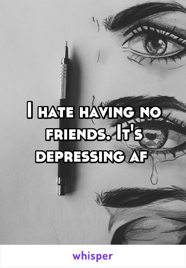 I hate having no friends. It's depressing af