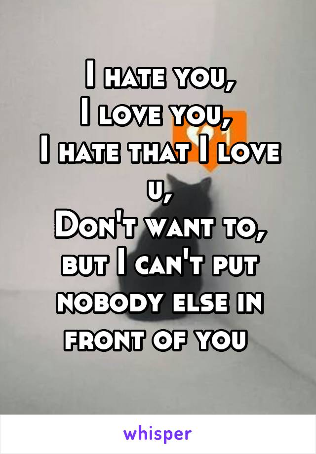 I hate you, I love you,  I hate that I love u, Don't want to, but I can't put nobody else in front of you
