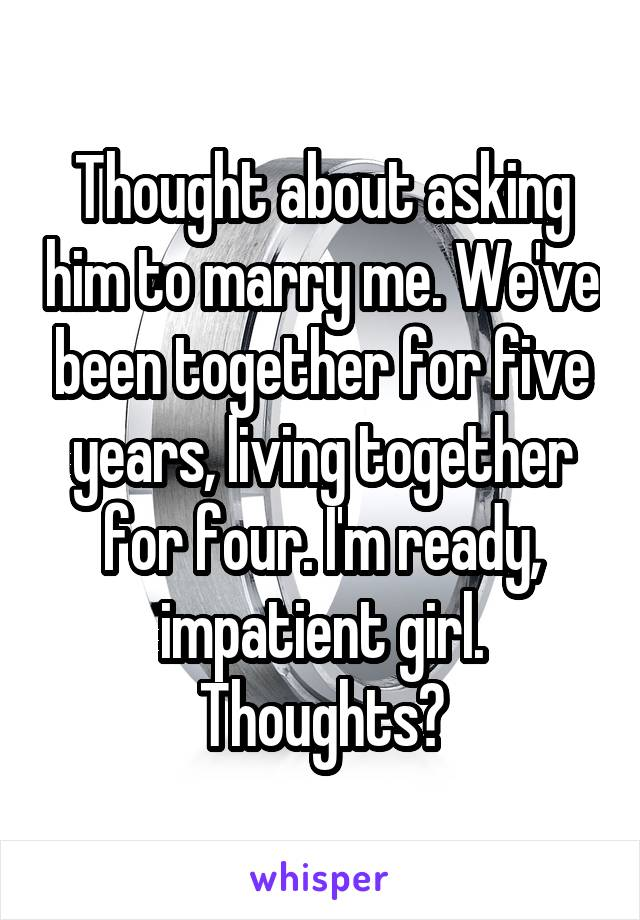 Thought about asking him to marry me. We've been together for five years, living together for four. I'm ready, impatient girl. Thoughts?