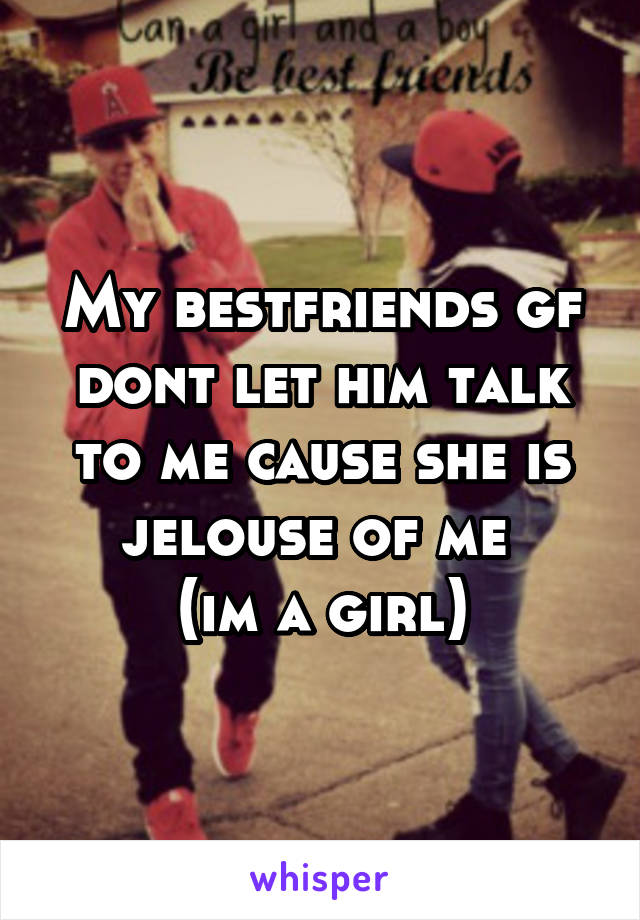 My bestfriends gf dont let him talk to me cause she is jelouse of me  (im a girl)