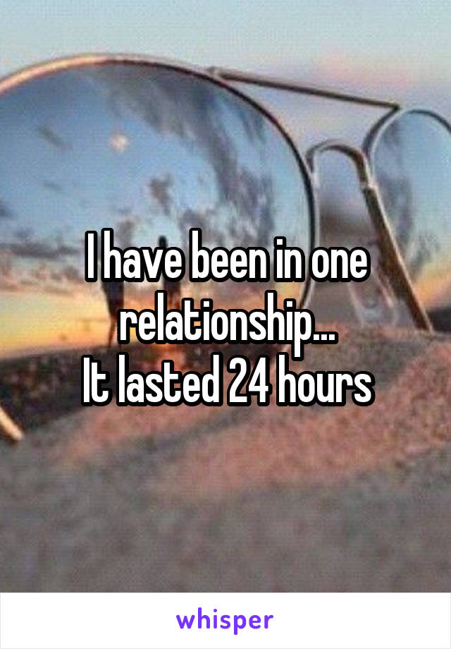I have been in one relationship... It lasted 24 hours