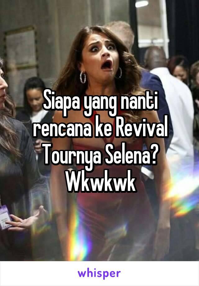 Siapa yang nanti rencana ke Revival Tournya Selena? Wkwkwk