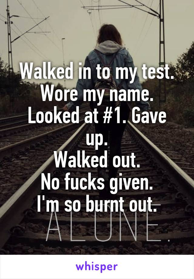 Walked in to my test. Wore my name. Looked at #1. Gave up. Walked out. No fucks given. I'm so burnt out.