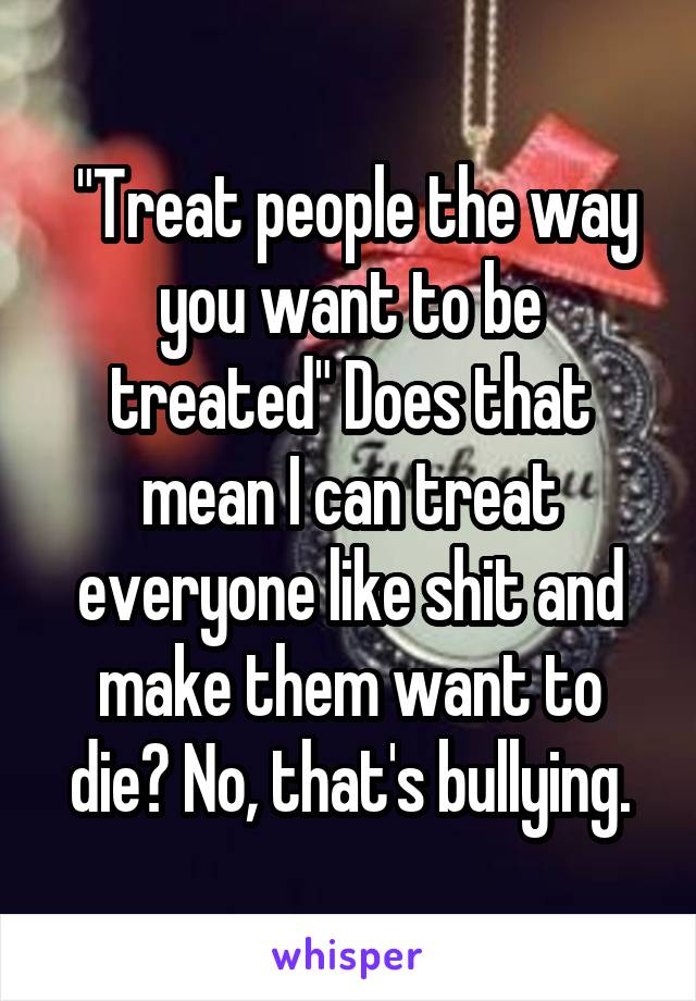 """""""Treat people the way you want to be treated"""" Does that mean I can treat everyone like shit and make them want to die? No, that's bullying."""