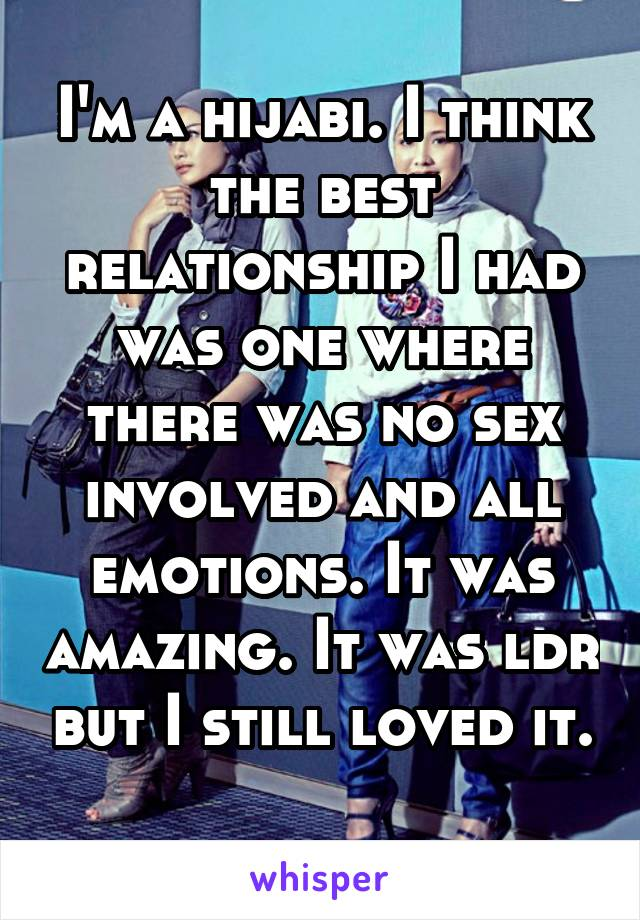 I'm a hijabi. I think the best relationship I had was one where there was no sex involved and all emotions. It was amazing. It was ldr but I still loved it.