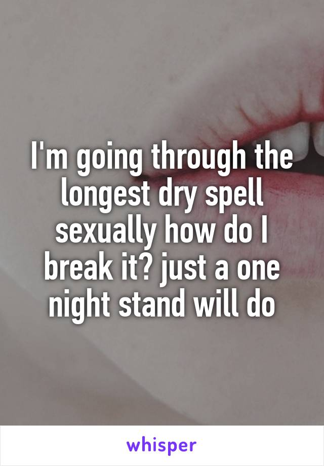 I'm going through the longest dry spell sexually how do I break it? just a one night stand will do