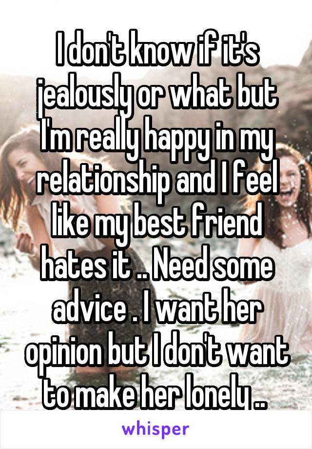 I don't know if it's jealously or what but I'm really happy in my relationship and I feel like my best friend hates it .. Need some advice . I want her opinion but I don't want to make her lonely ..
