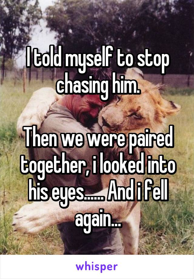 I told myself to stop chasing him.  Then we were paired together, i looked into his eyes...... And i fell again...