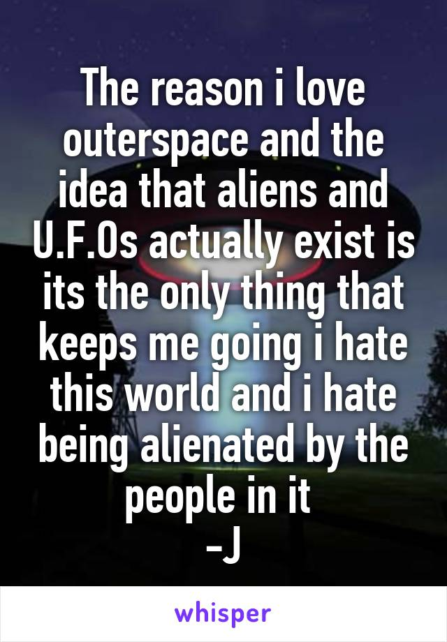 The reason i love outerspace and the idea that aliens and U.F.Os actually exist is its the only thing that keeps me going i hate this world and i hate being alienated by the people in it  -J