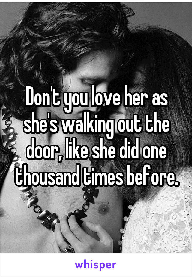 Don't you love her as she's walking out the door, like she did one thousand times before.