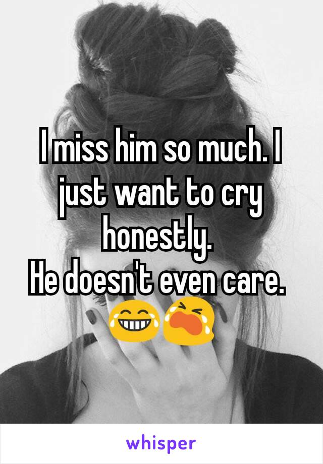 I miss him so much. I just want to cry honestly.  He doesn't even care.  😂😭