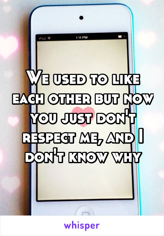We used to like each other but now you just don't respect me, and I don't know why