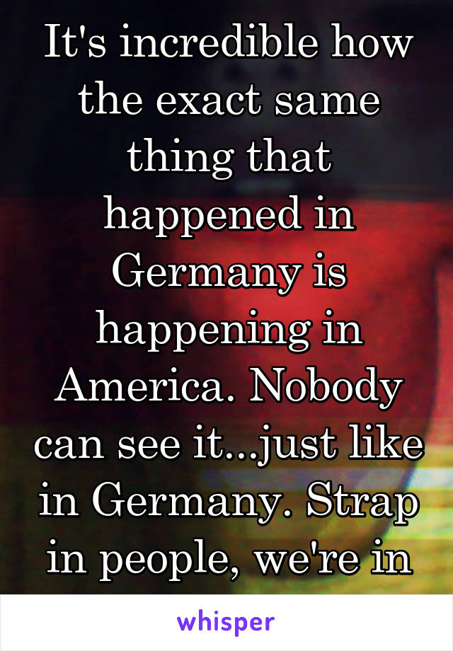 It's incredible how the exact same thing that happened in Germany is happening in America. Nobody can see it...just like in Germany. Strap in people, we're in for a hell of a ride.