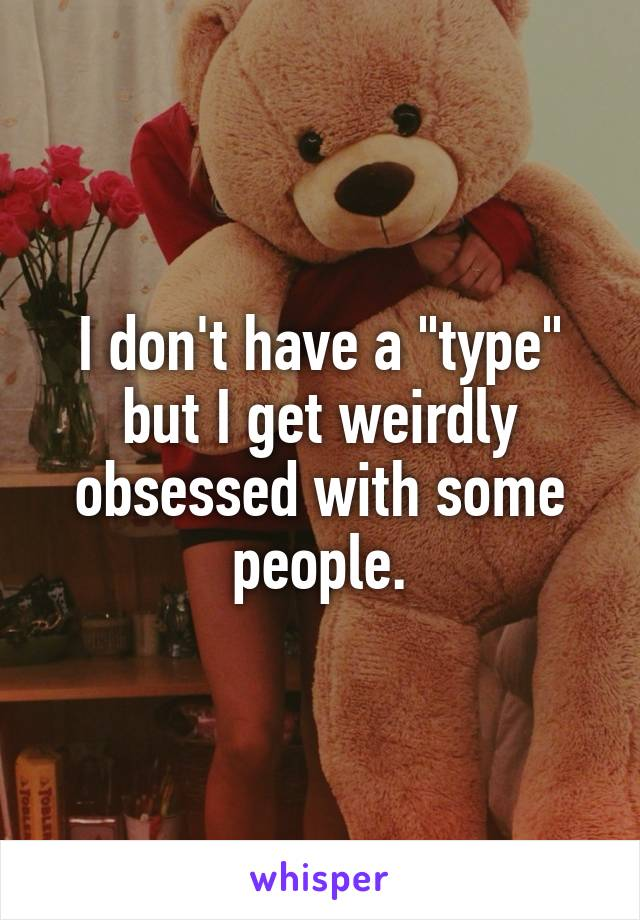 "I don't have a ""type"" but I get weirdly obsessed with some people."