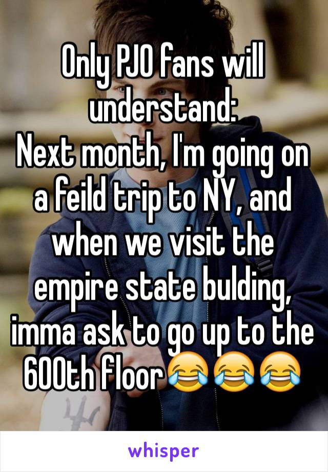 Only PJO fans will understand: Next month, I'm going on a feild trip to NY, and when we visit the empire state bulding, imma ask to go up to the 600th floor😂😂😂
