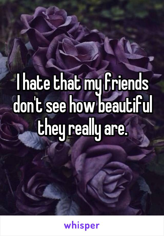 I hate that my friends don't see how beautiful they really are.