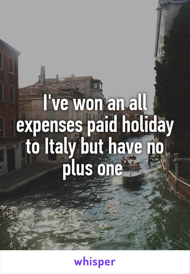 I've won an all expenses paid holiday to Italy but have no plus one