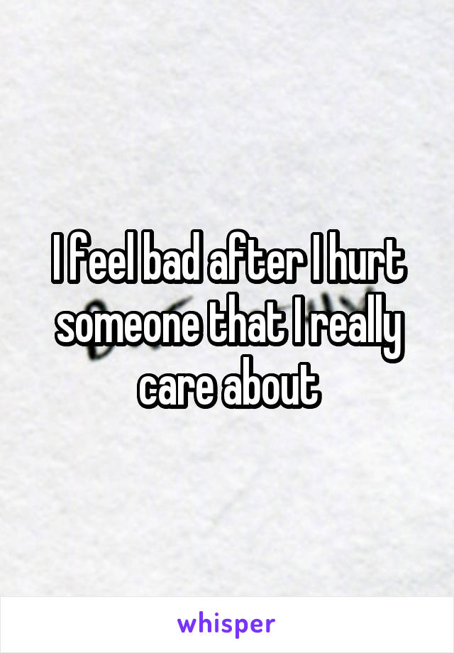 I feel bad after I hurt someone that I really care about