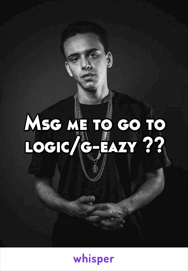 Msg me to go to logic/g-eazy 🔥💯