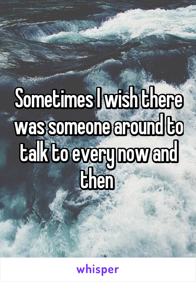 Sometimes I wish there was someone around to talk to every now and then