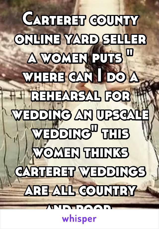 """Carteret county online yard seller a women puts """" where can I do a rehearsal for wedding an upscale wedding"""" this women thinks carteret weddings are all country and poor."""
