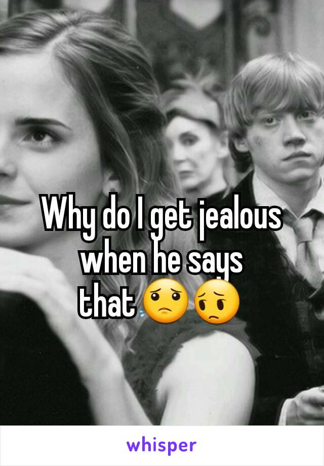 Why do I get jealous when he says that😟😔