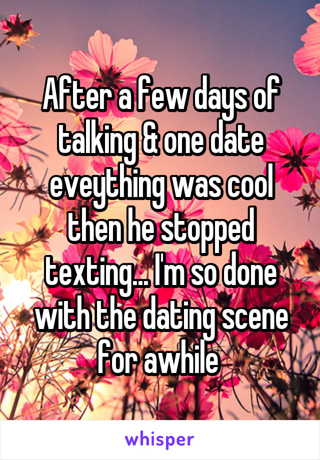 After a few days of talking & one date eveything was cool then he stopped texting... I'm so done with the dating scene for awhile