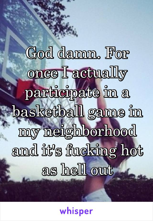 God damn. For once I actually participate in a basketball game in my neighborhood and it's fucking hot as hell out