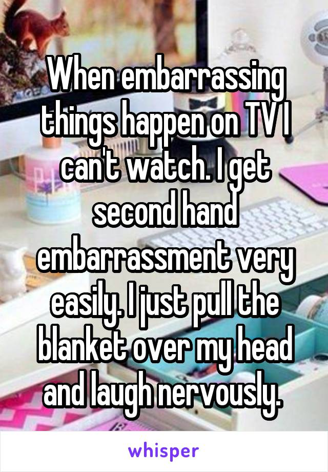 When embarrassing things happen on TV I can't watch. I get second hand embarrassment very easily. I just pull the blanket over my head and laugh nervously.
