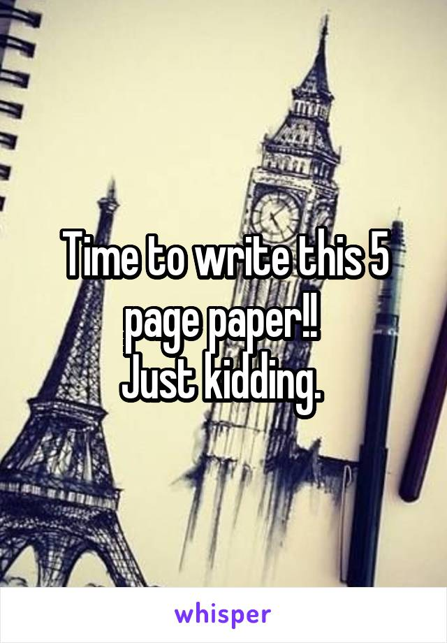 Time to write this 5 page paper!!  Just kidding.