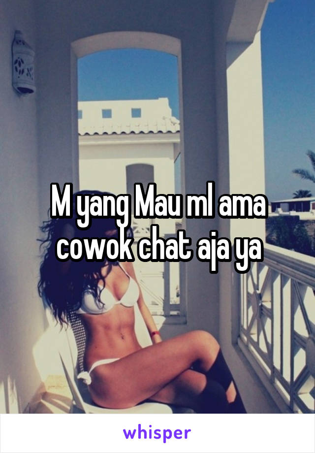 M yang Mau ml ama cowok chat aja ya