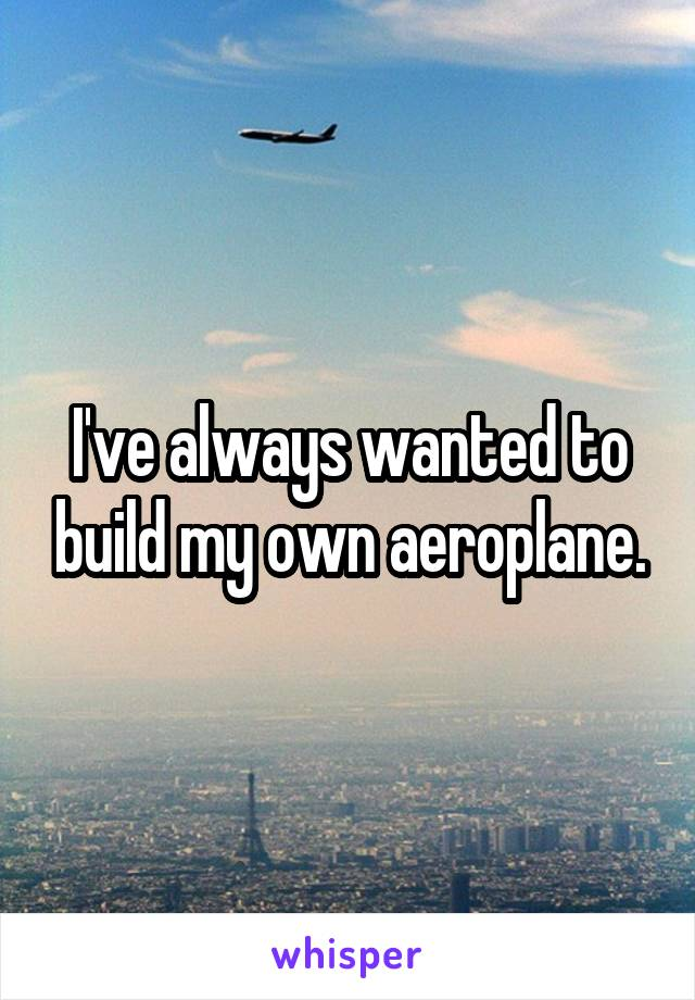 I've always wanted to build my own aeroplane.