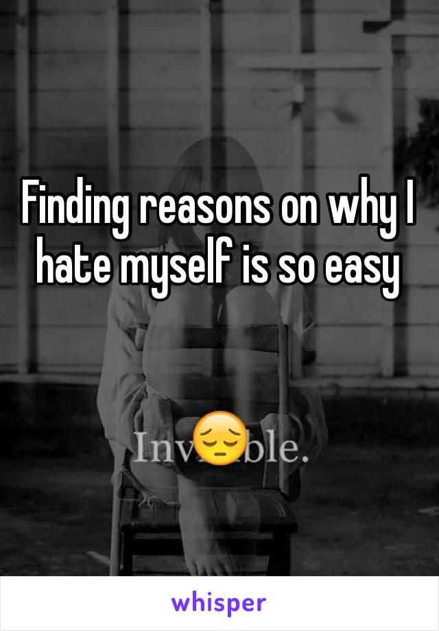 Finding reasons on why I hate myself is so easy   😔