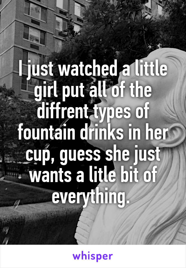 I just watched a little girl put all of the diffrent types of fountain drinks in her cup, guess she just wants a litle bit of everything.