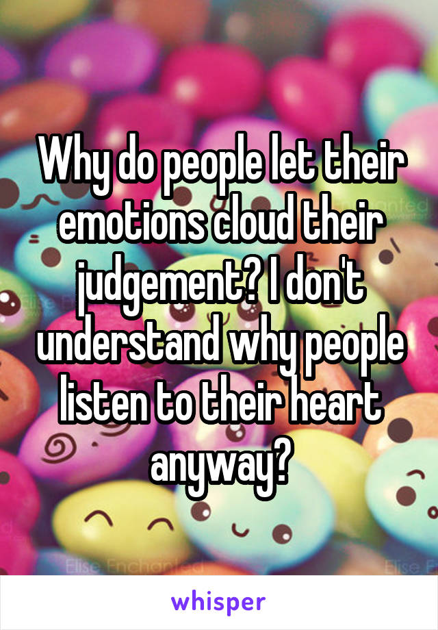Why do people let their emotions cloud their judgement? I don't understand why people listen to their heart anyway?