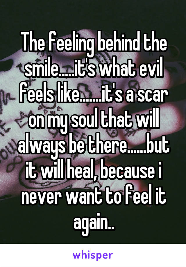 The feeling behind the smile.....it's what evil feels like.......it's a scar on my soul that will always be there......but it will heal, because i never want to feel it again..
