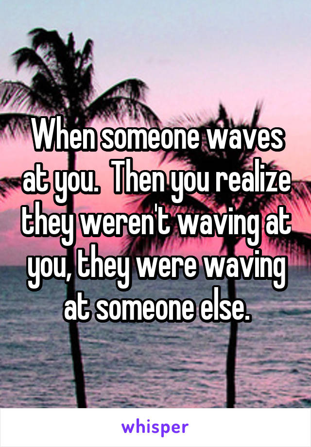 When someone waves at you.  Then you realize they weren't waving at you, they were waving at someone else.