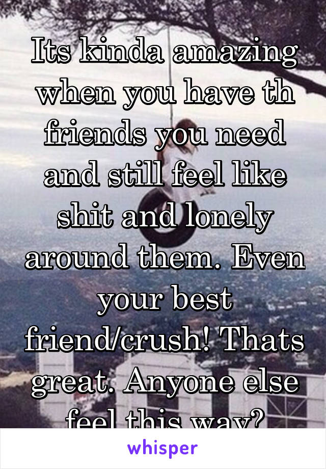 Its kinda amazing when you have th friends you need and still feel like shit and lonely around them. Even your best friend/crush! Thats great. Anyone else feel this way?