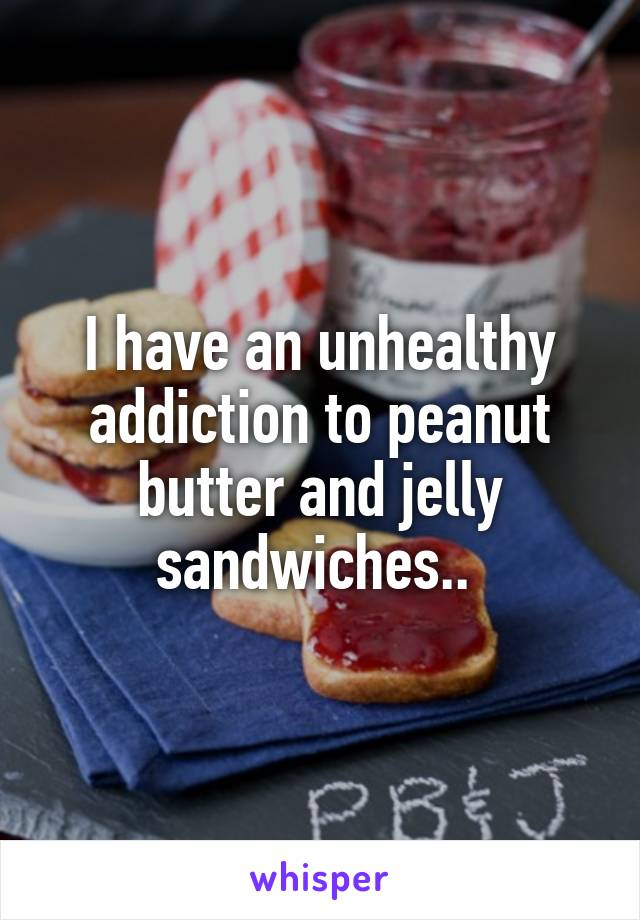 I have an unhealthy addiction to peanut butter and jelly sandwiches..