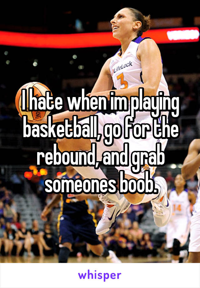 I hate when im playing basketball, go for the rebound, and grab someones boob.