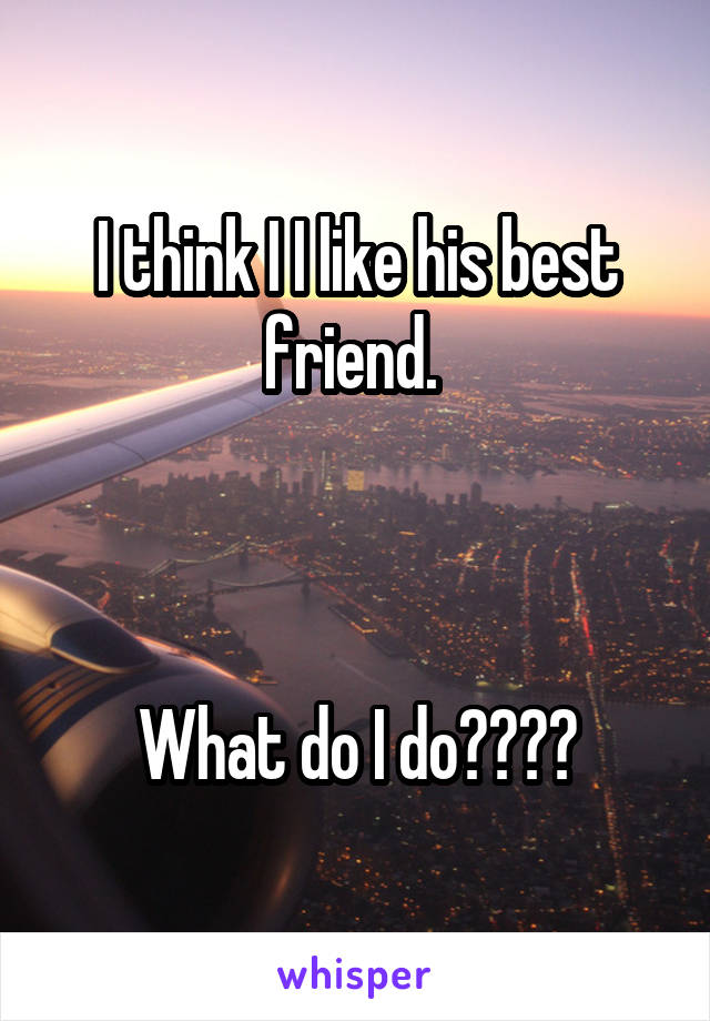 I think I I like his best friend.     What do I do????