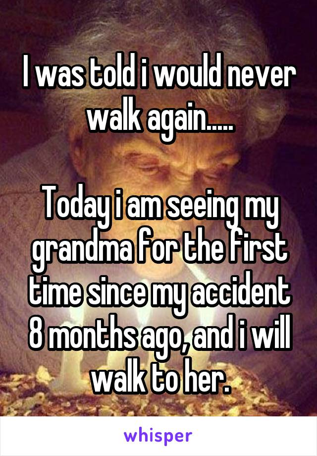 I was told i would never walk again.....  Today i am seeing my grandma for the first time since my accident 8 months ago, and i will walk to her.