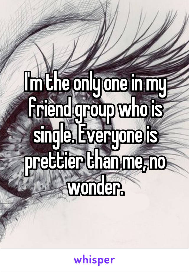 I'm the only one in my friend group who is single. Everyone is prettier than me, no wonder.