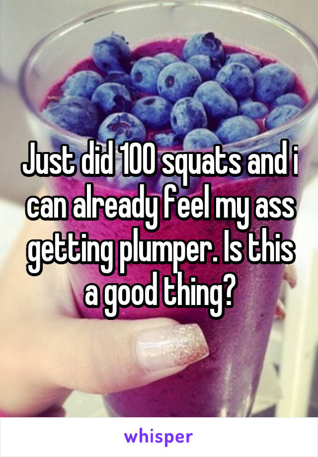 Just did 100 squats and i can already feel my ass getting plumper. Is this a good thing?
