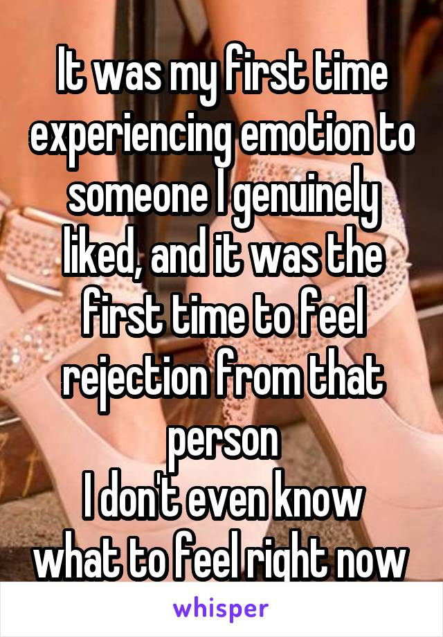 It was my first time experiencing emotion to someone I genuinely liked, and it was the first time to feel rejection from that person I don't even know what to feel right now