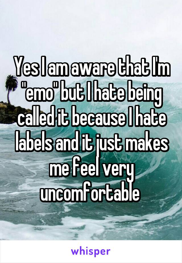 "Yes I am aware that I'm ""emo"" but I hate being called it because I hate labels and it just makes me feel very uncomfortable"