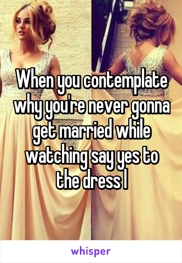 When you contemplate why you're never gonna get married while watching say yes to the dress l